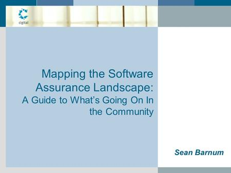 Mapping the Software Assurance Landscape: A Guide to What's Going On In the Community Sean Barnum.