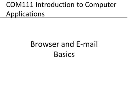 XP Browser and E-mail Basics COM111 Introduction to Computer Applications.