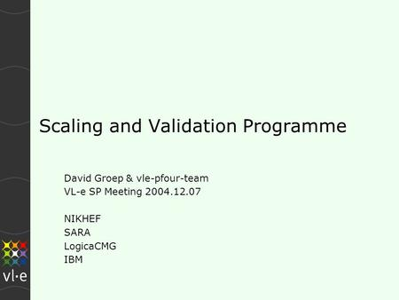 Scaling and Validation Programme David Groep & vle-pfour-team VL-e SP Meeting 2004.12.07 NIKHEF SARA LogicaCMG IBM.