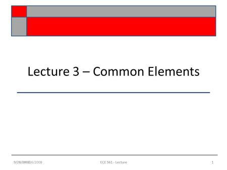 9/28/089/26/2008ECE 561 - Lecture1 Lecture 3 – Common Elements 9/26/20081ECE 561 - Lecture.