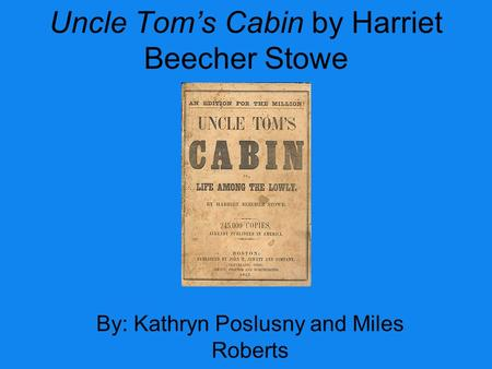 Uncle Tom's Cabin by Harriet Beecher Stowe By: Kathryn Poslusny and Miles Roberts.