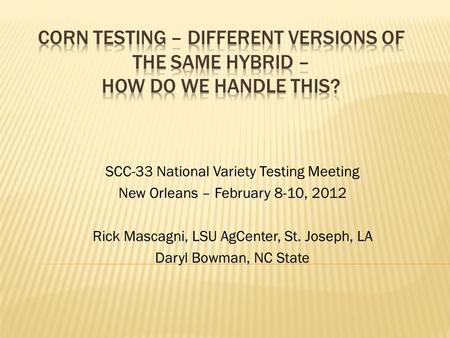 SCC-33 National Variety Testing Meeting New Orleans – February 8-10, 2012 Rick Mascagni, LSU AgCenter, St. Joseph, LA Daryl Bowman, NC State.