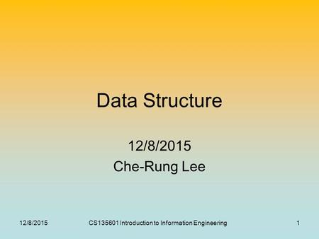 12/8/2015CS135601 Introduction to Information Engineering1 Data Structure 12/8/2015 Che-Rung Lee.
