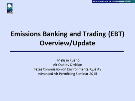 Emissions Banking and Trading (EBT) Overview/Update Melissa Ruano Air Quality Division Texas Commission on Environmental Quality Advanced Air Permitting.