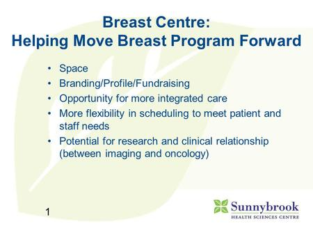 1 Breast Centre: Helping Move Breast Program Forward Space Branding/Profile/Fundraising Opportunity for more integrated care More flexibility in scheduling.