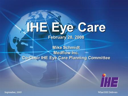 September, 2005What IHE Delivers IHE Eye Care February 28, 2008 Mike Schmidt Medflow Inc. Co-Chair IHE Eye Care Planning Committee.