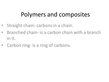 Polymers and composites Straight chain- carbons in a chain. Branched chain- is a carbon chain with a branch in it. Carbon ring- is a ring of carbons.