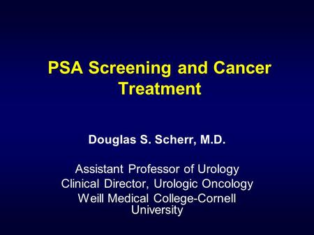 PSA Screening and Cancer Treatment Douglas S. Scherr, M.D. Assistant Professor of Urology Clinical Director, Urologic Oncology Weill Medical College-Cornell.