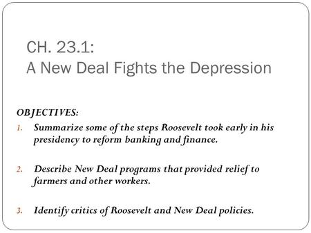 CH. 23.1: A New Deal Fights the Depression OBJECTIVES: 1. Summarize some of the steps Roosevelt took early in his presidency to reform banking and finance.