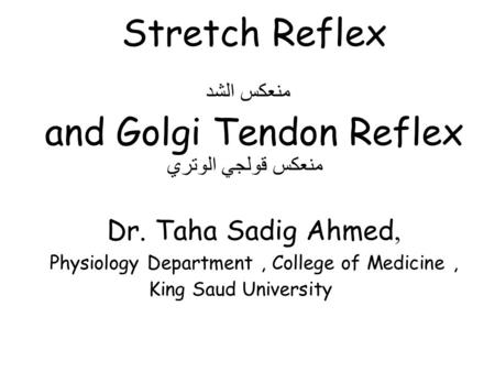 Stretch Reflex منعكس الشد and Golgi Tendon Reflex Dr. Taha Sadig Ahmed, Physiology Department, College of Medicine, King Saud University منعكس قولجي الوتري.