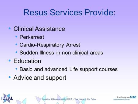Education & Development for SUHT – Your Learning, Our Future Resus Services Provide: Clinical Assistance Peri-arrest Cardio-Respiratory Arrest Sudden Illness.
