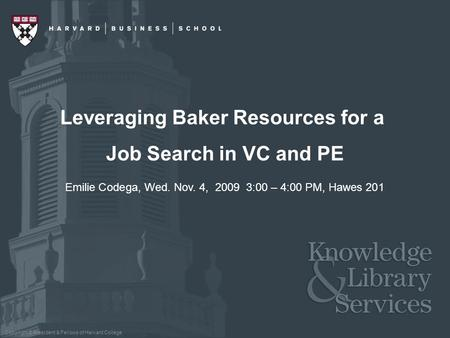 Copyright © President & Fellows of Harvard College Leveraging Baker Resources for a Job Search in VC and PE Emilie Codega, Wed. Nov. 4, 2009 3:00 – 4:00.