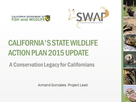 CALIFORNIA'S STATE WILDLIFE ACTION PLAN 2015 UPDATE A Conservation Legacy for Californians Armand Gonzales, Project Lead.