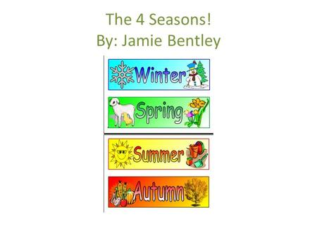 The 4 Seasons! By: Jamie Bentley. GRADE 1:TEKS—RULE 112.12 Students will be able to develop and enrich their abilities to understand the world around.