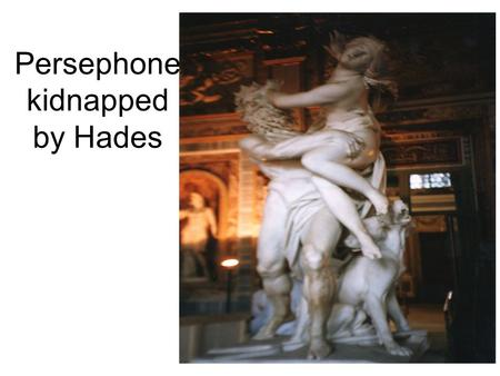 Persephone kidnapped by Hades. Persephone leaving Mom.