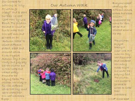 Our Autumn Walk Our Context for Learning is 'Why do Leaves go crispy?' and to start our topic we read 'Leaf Man' by Lois Elhert. The children decided it.