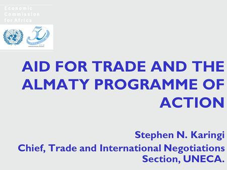AID FOR TRADE AND THE ALMATY PROGRAMME OF ACTION Stephen N. Karingi Chief, Trade and International Negotiations Section, UNECA. Stephen N. Karingi Chief,