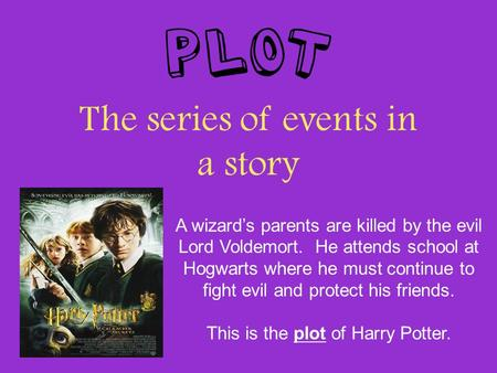 Plot The series of events in a story A wizard's parents are killed by the evil Lord Voldemort. He attends school at Hogwarts where he must continue to.