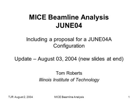 TJR August 2, 2004MICE Beamline Analysis1 MICE Beamline Analysis JUNE04 Including a proposal for a JUNE04A Configuration Update – August 03, 2004 (new.