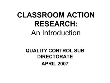 CLASSROOM ACTION RESEARCH: An Introduction