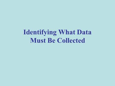 Identifying What Data Must Be Collected. Collect the Right Data You must collect data that will help you answer the evaluation questions. The data should.