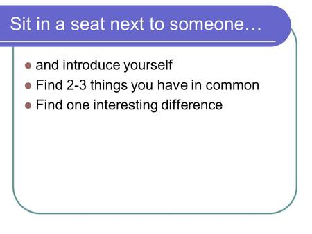 Sit in a seat next to someone… and introduce yourself Find 2-3 things you have in common Find one interesting difference.