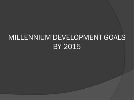 MILLENNIUM DEVELOPMENT GOALS BY 2015.  On September 8th, 2000, the 189 nations of the general assembly of the United Nations (UN) reaffirmed their commitment.