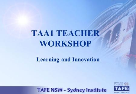 TAA1 TEACHER WORKSHOP Learning and Innovation. PROGRAM OUTLINE Workshop Introduction Overview of the TAA Scheme Outline of the TAA1 Process TAA 1 Action.