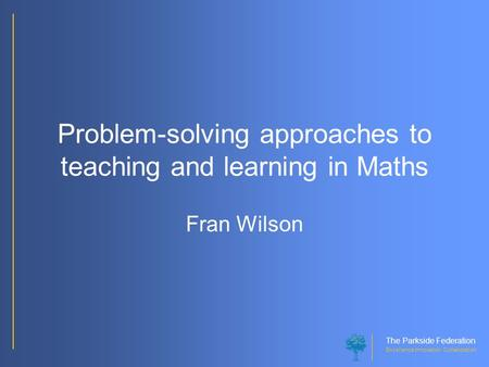 The Parkside Federation Excellence Innovation Collaboration Problem-solving approaches to teaching and learning in Maths Fran Wilson.