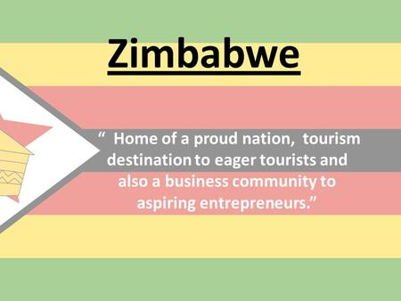 "Zimbabwe "" Home of a proud nation, tourism destination to eager tourists and also a business community to aspiring entrepreneurs."""