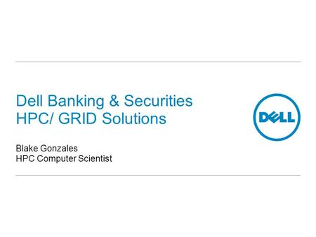 Dell Banking & Securities HPC/ GRID Solutions Blake Gonzales HPC Computer Scientist.
