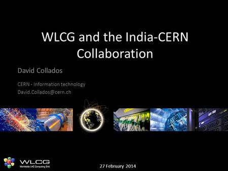 WLCG and the India-CERN Collaboration David Collados CERN - Information technology 27 February 2014.