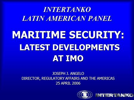 INTERTANKO LATIN AMERICAN PANEL MARITIME SECURITY: LATEST DEVELOPMENTS LATEST DEVELOPMENTS AT IMO JOSEPH J. ANGELO DIRECTOR, REGULATORY AFFAIRS AND THE.