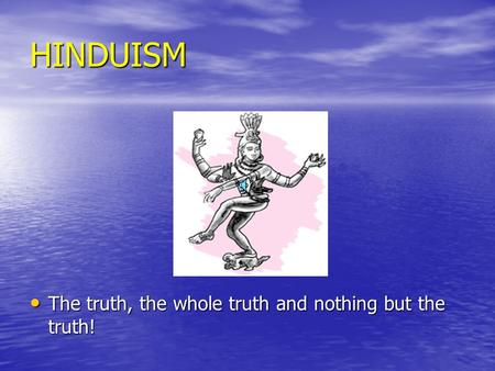 HINDUISM The truth, the whole truth and nothing but the truth! The truth, the whole truth and nothing but the truth!