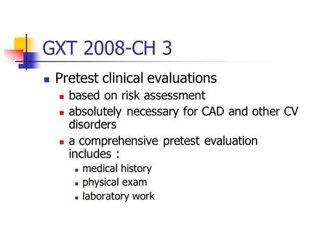 GXT 2008-CH 3 Pretest clinical evaluations based on risk assessment absolutely necessary for CAD and other CV disorders a comprehensive pretest evaluation.
