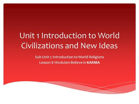 Unit 1 Introduction to World Civilizations and New Ideas Sub Unit 2 Introduction to World Religions Lesson 8 Hinduism Believe in KARMA.