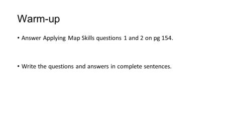 Warm-up Answer Applying Map Skills questions 1 and 2 on pg 154. Write the questions and answers in complete sentences.