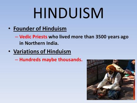 HINDUISM Founder of Hinduism – Vedic Priests who lived more than 3500 years ago in Northern India. Variations of Hinduism – Hundreds maybe thousands.