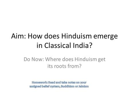 Aim: How does Hinduism emerge in Classical India? Do Now: Where does Hinduism get its roots from?