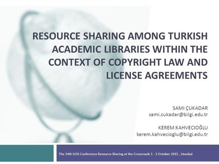 RESOURCE SHARING AMONG TURKISH ACADEMIC LIBRARIES WITHIN THE CONTEXT OF COPYRIGHT LAW AND LICENSE AGREEMENTS SAMI ÇUKADAR KEREM.