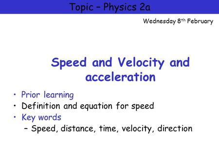 Physics 2a = Motion and Forces Speed and Velocity and acceleration Prior learning Definition and equation for speed Key words –Speed, distance, time, velocity,