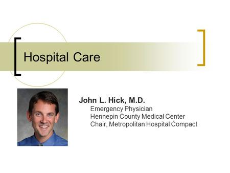 Hospital Care John L. Hick, M.D. Emergency Physician Hennepin County Medical Center Chair, Metropolitan Hospital Compact.