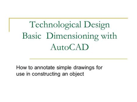 Technological Design Basic Dimensioning with AutoCAD How to annotate simple drawings for use in constructing an object.