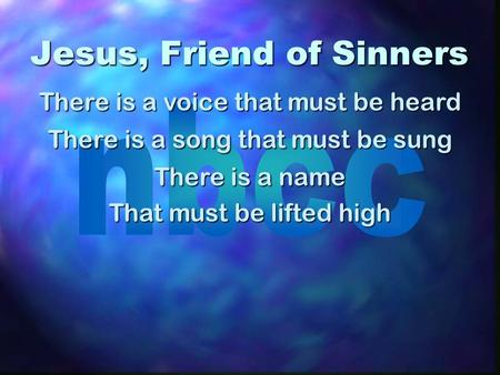 Jesus, Friend of Sinners There is a voice that must be heard There is a song that must be sung There is a name That must be lifted high.
