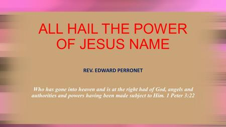 ALL HAIL THE POWER OF JESUS NAME REV. EDWARD PERRONET Who has gone into heaven and is at the right had of God, angels and authorities and powers having.