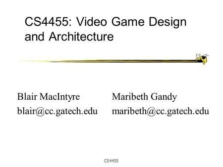 CS4455 CS4455: Video Game Design and Architecture Maribeth Gandy Blair MacIntyre