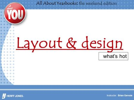 All About Yearbooks: the weekend edition Instructor: Brian Gervais Layout & design what's hot.
