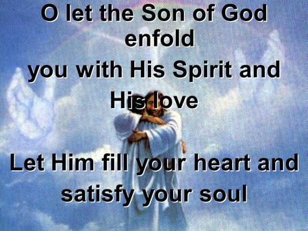 O let the Son of God enfold you with His Spirit and His love Let Him fill your heart and satisfy your soul O let the Son of God enfold you with His Spirit.