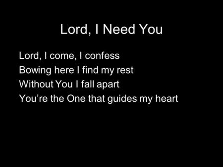 Lord, I Need You Lord, I come, I confess Bowing here I find my rest Without You I fall apart You're the One that guides my heart.