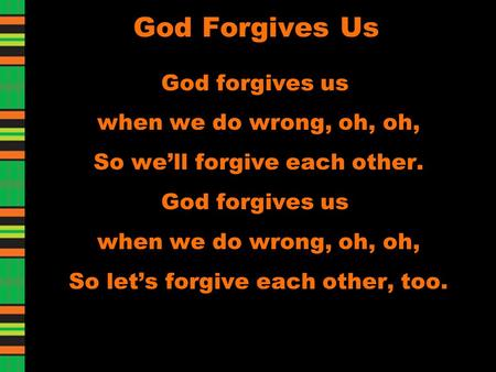 God Forgives Us God forgives us when we do wrong, oh, oh, So we'll forgive each other. God forgives us when we do wrong, oh, oh, So let's forgive each.